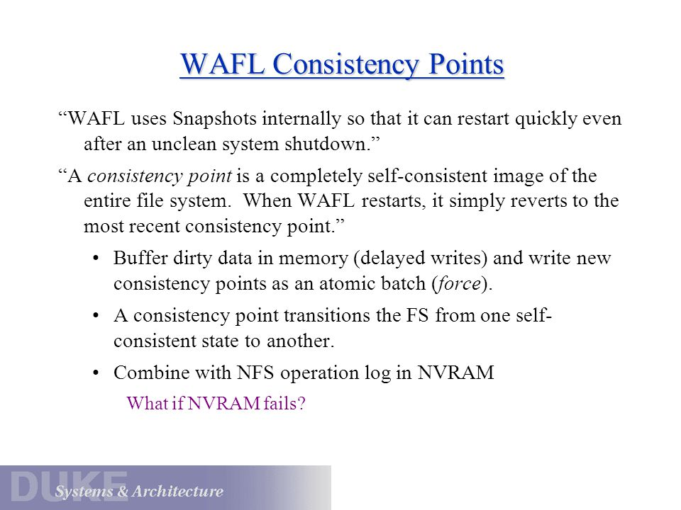 """WAFL Consistency Points """"WAFL uses Snapshots internally so that it can restart quickly even after an unclean system shutdown."""" """"A consistency point is"""