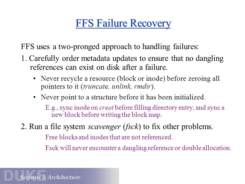 FFS Failure Recovery FFS uses a two-pronged approach to handling failures: 1. Carefully order metadata updates to ensure that no dangling references c