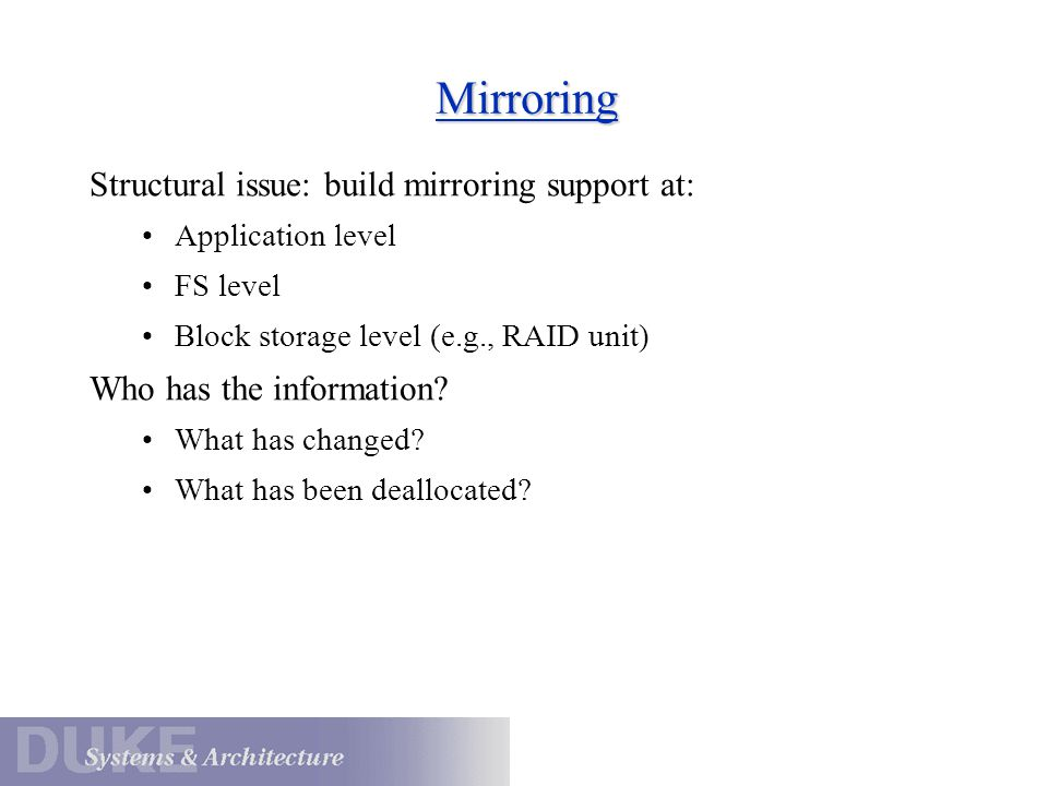 Mirroring Structural issue: build mirroring support at: Application level FS level Block storage level (e.g., RAID unit) Who has the information? What