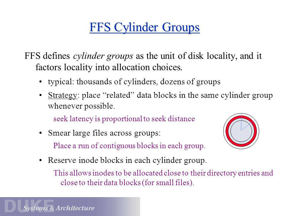 FFS Cylinder Groups FFS defines cylinder groups as the unit of disk locality, and it factors locality into allocation choices. typical: thousands of c