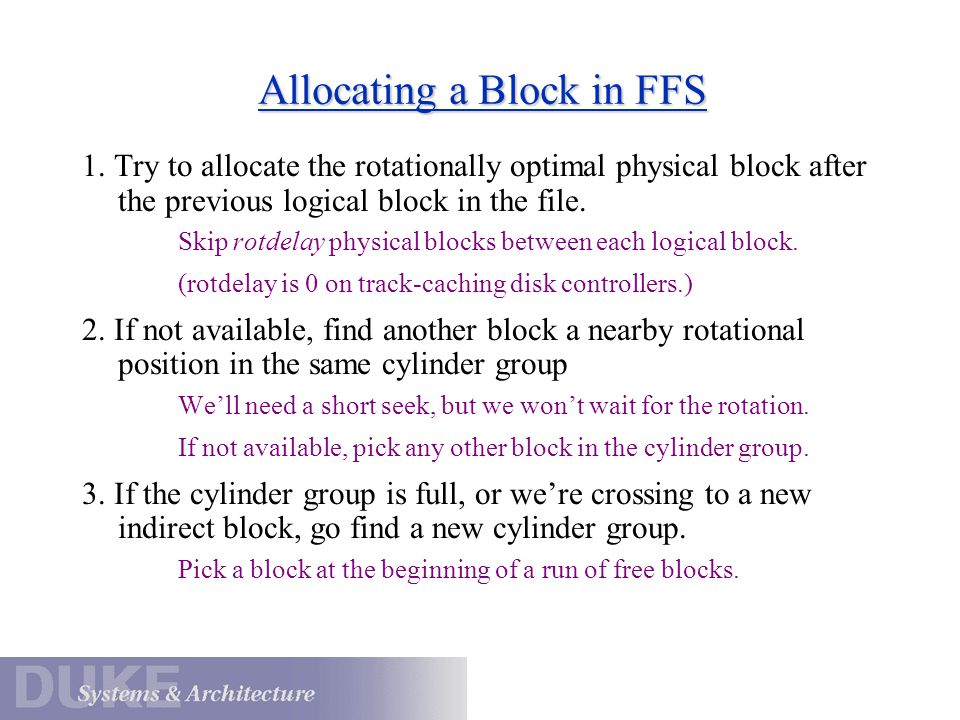 Allocating a Block in FFS 1. Try to allocate the rotationally optimal physical block after the previous logical block in the file. Skip rotdelay physi