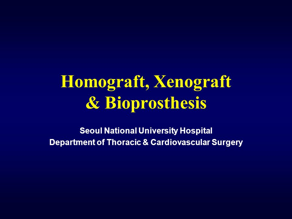 Homograft, Xenograft & Bioprosthesis Seoul National University Hospital Department of Thoracic & Cardiovascular Surgery
