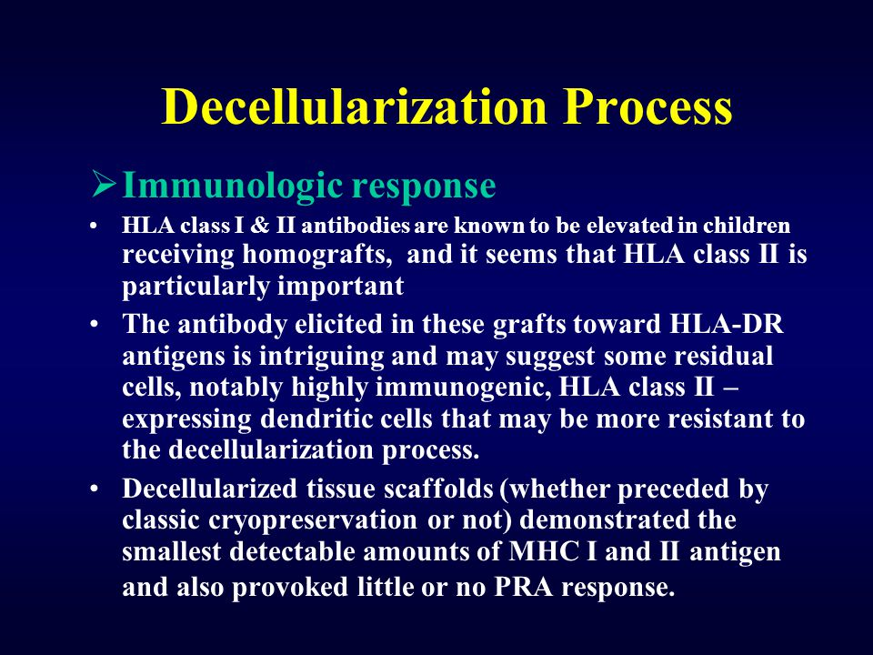 Decellularization Process  Immunologic response HLA class I & II antibodies are known to be elevated in children receiving homografts, and it seems t