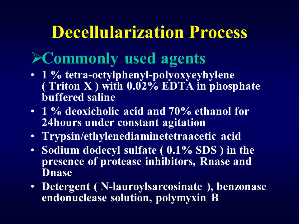 Decellularization Process  Commonly used agents 1 % tetra-octylphenyl-polyoxyeyhylene ( Triton X ) with 0.02% EDTA in phosphate buffered saline 1 % d