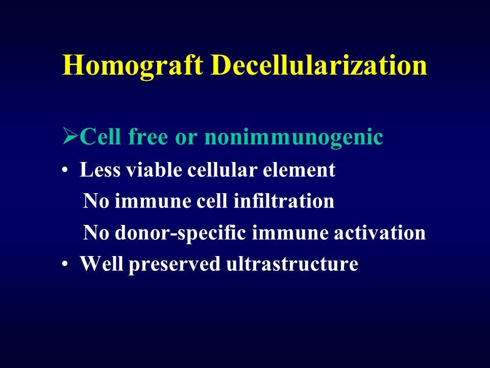 Homograft Decellularization  Cell free or nonimmunogenic Less viable cellular element No immune cell infiltration No donor-specific immune activation