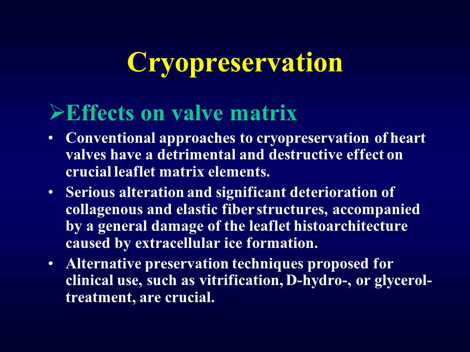 Cryopreservation  Effects on valve matrix Conventional approaches to cryopreservation of heart valves have a detrimental and destructive effect on cr
