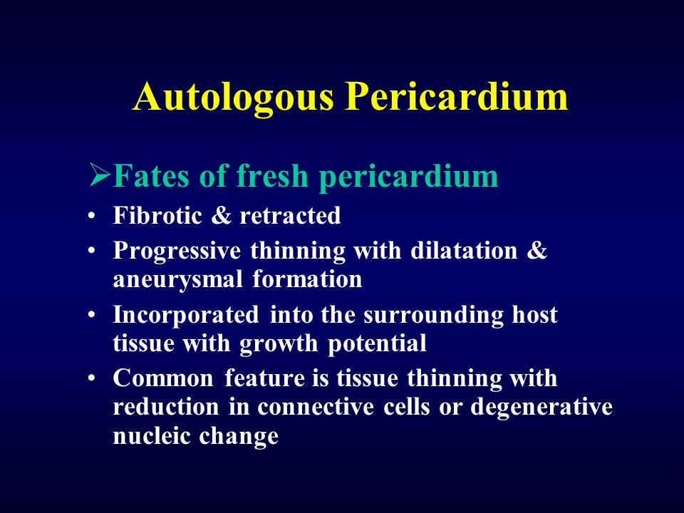 Autologous Pericardium  Fates of fresh pericardium Fibrotic & retracted Progressive thinning with dilatation & aneurysmal formation Incorporated into