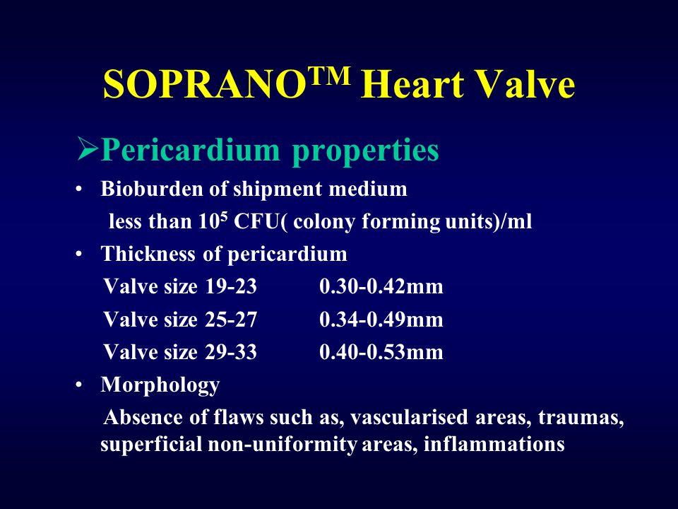 SOPRANO TM Heart Valve  Pericardium properties Bioburden of shipment medium less than 10 5 CFU( colony forming units)/ml Thickness of pericardium Val