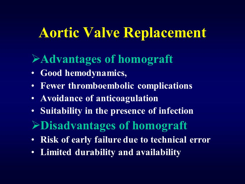 Aortic Valve Replacement  Advantages of homograft Good hemodynamics, Fewer thromboembolic complications Avoidance of anticoagulation Suitability in t
