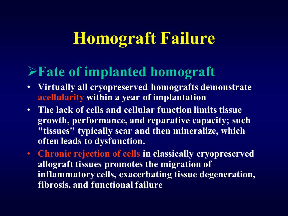 Homograft Failure  Fate of implanted homograft Virtually all cryopreserved homografts demonstrate acellularity within a year of implantation The lack