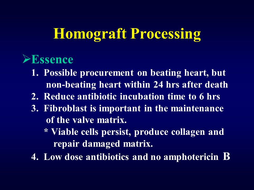 Homograft Processing  Essence 1. Possible procurement on beating heart, but non-beating heart within 24 hrs after death 2. Reduce antibiotic incubati