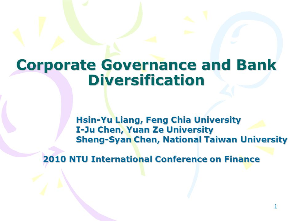 1 Corporate Governance and Bank Diversification Hsin-Yu Liang, Feng Chia University Hsin-Yu Liang, Feng Chia University I-Ju Chen, Yuan Ze University I-Ju Chen, Yuan Ze University Sheng-Syan Chen, National Taiwan University Sheng-Syan Chen, National Taiwan University 2010 NTU International Conference on Finance