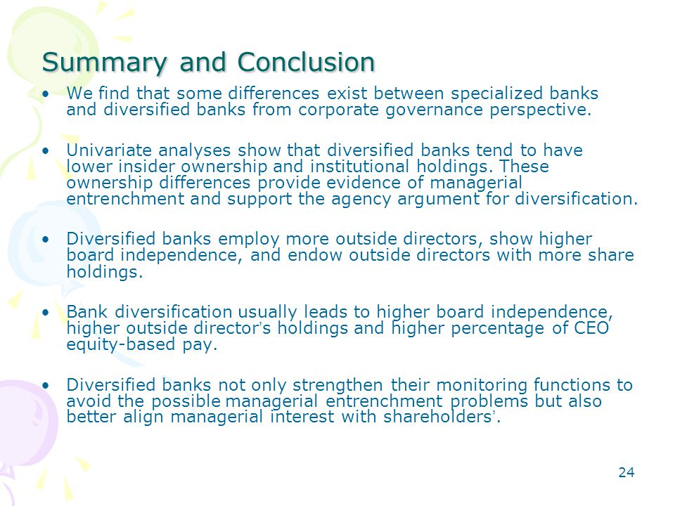 24 Summary and Conclusion We find that some differences exist between specialized banks and diversified banks from corporate governance perspective. U