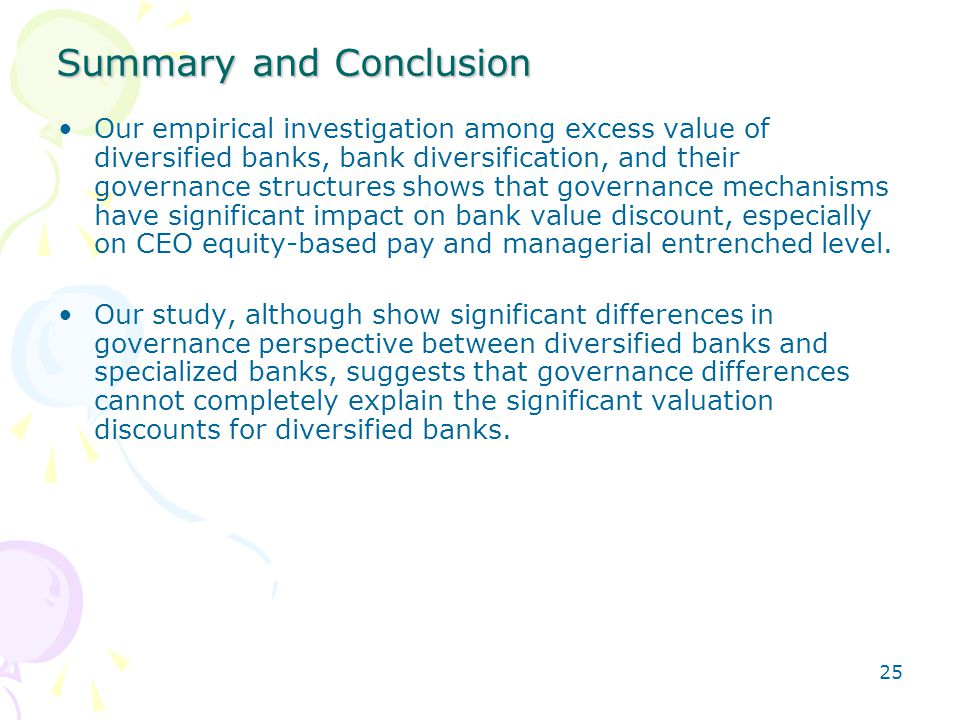 25 Summary and Conclusion Our empirical investigation among excess value of diversified banks, bank diversification, and their governance structures shows that governance mechanisms have significant impact on bank value discount, especially on CEO equity-based pay and managerial entrenched level.