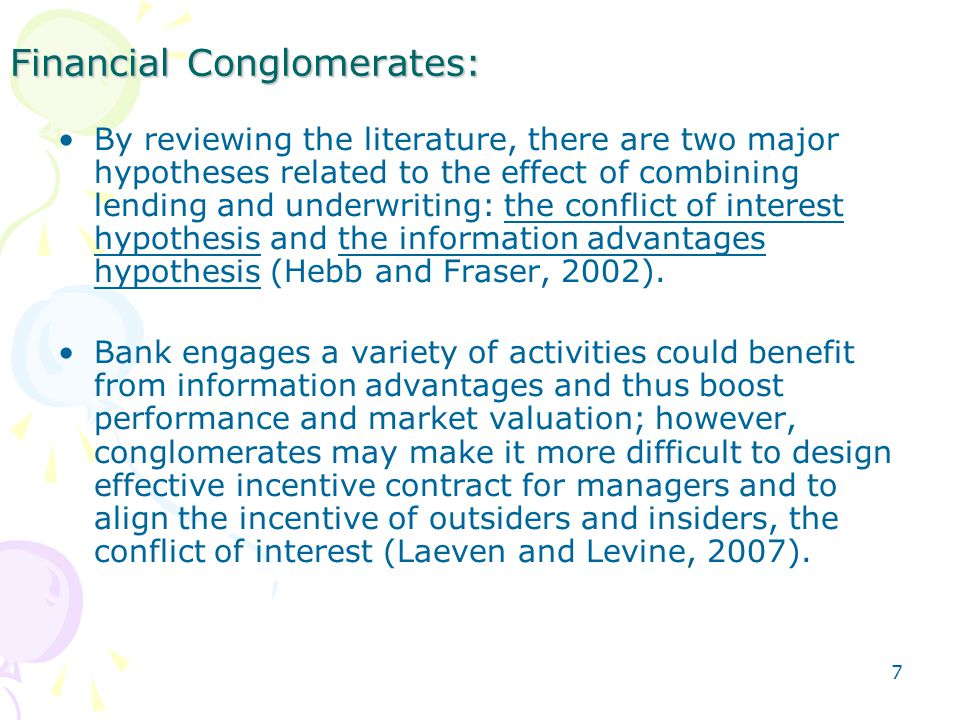 7 Financial Conglomerates: By reviewing the literature, there are two major hypotheses related to the effect of combining lending and underwriting: the conflict of interest hypothesis and the information advantages hypothesis (Hebb and Fraser, 2002).