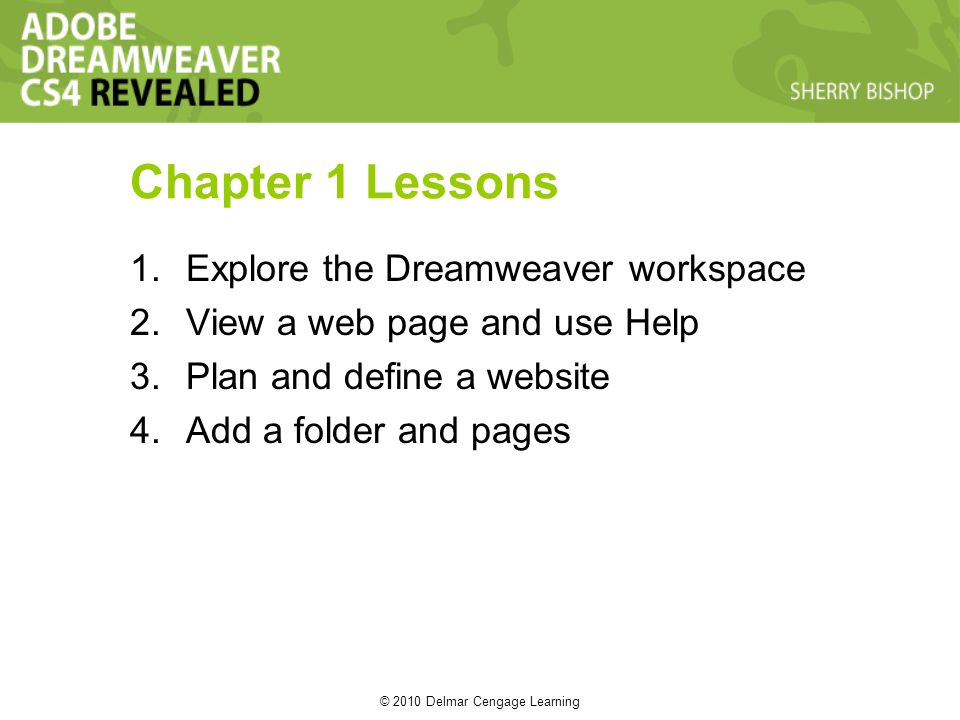 © 2010 Delmar Cengage Learning Chapter 1 Lessons 1.Explore the Dreamweaver workspace 2.View a web page and use Help 3.Plan and define a website 4.Add a folder and pages