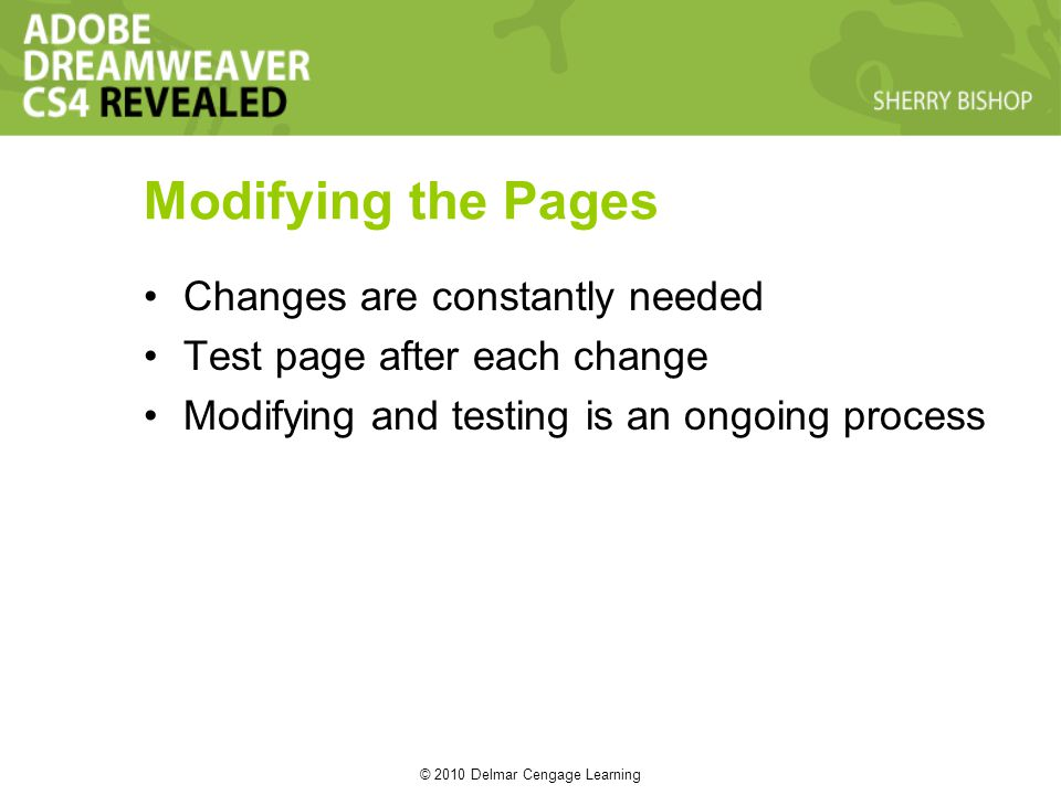 © 2010 Delmar Cengage Learning Modifying the Pages Changes are constantly needed Test page after each change Modifying and testing is an ongoing process
