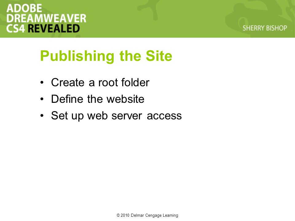 © 2010 Delmar Cengage Learning Publishing the Site Create a root folder Define the website Set up web server access