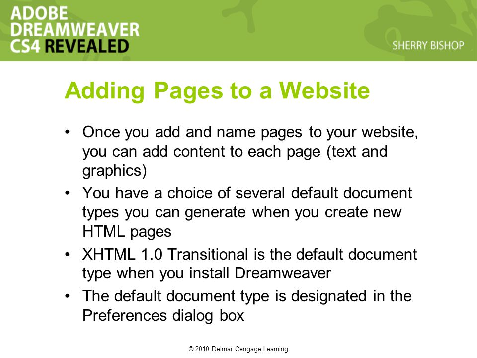 © 2010 Delmar Cengage Learning Adding Pages to a Website Once you add and name pages to your website, you can add content to each page (text and graphics) You have a choice of several default document types you can generate when you create new HTML pages XHTML 1.0 Transitional is the default document type when you install Dreamweaver The default document type is designated in the Preferences dialog box