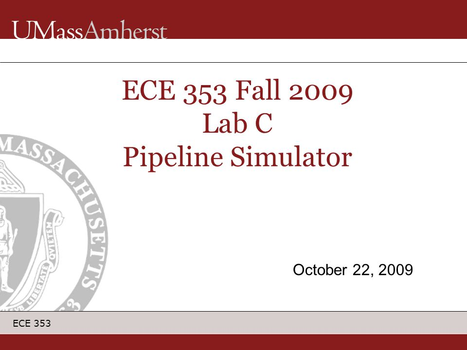 ECE 353 ECE 353 Fall 2009 Lab C Pipeline Simulator October 22, 2009