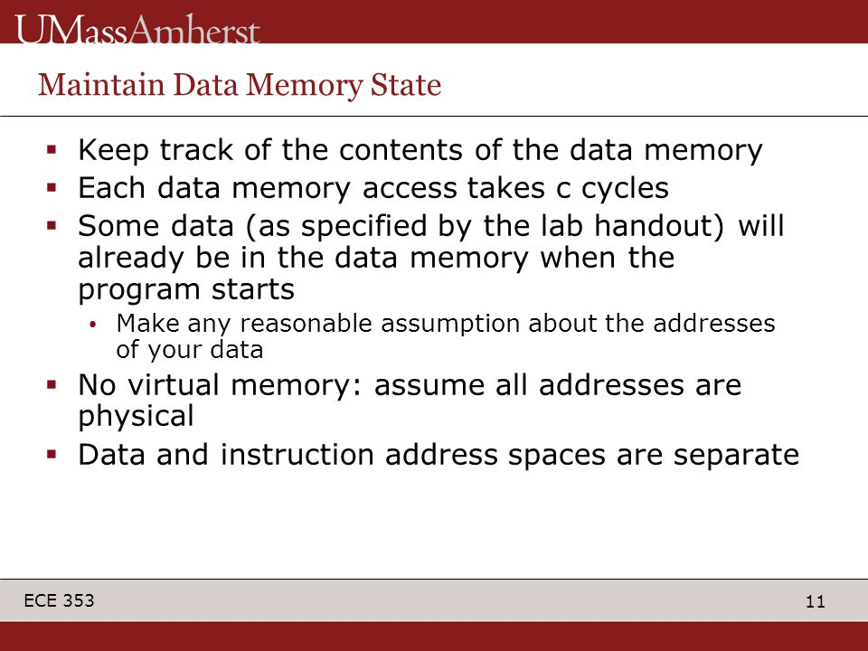 11 ECE 353 Maintain Data Memory State  Keep track of the contents of the data memory  Each data memory access takes c cycles  Some data (as specifi