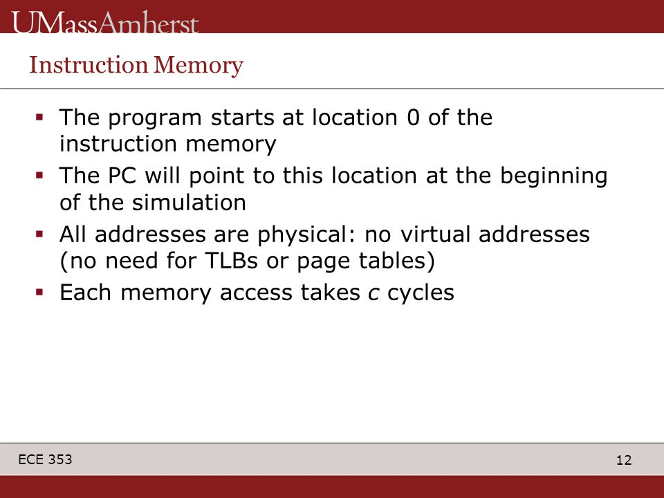 12 ECE 353 Instruction Memory  The program starts at location 0 of the instruction memory  The PC will point to this location at the beginning of the simulation  All addresses are physical: no virtual addresses (no need for TLBs or page tables)  Each memory access takes c cycles