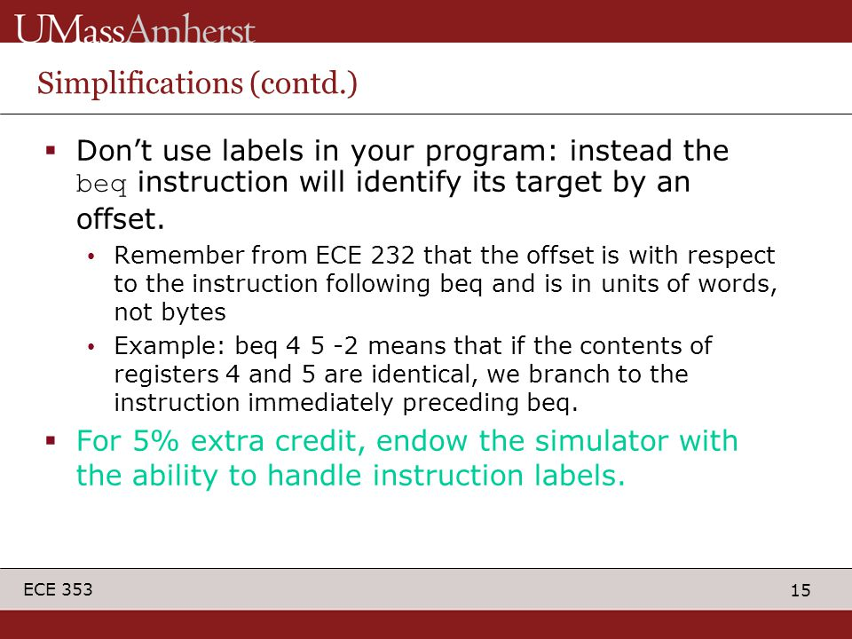 15 ECE 353 Simplifications (contd.)  Don't use labels in your program: instead the beq instruction will identify its target by an offset.