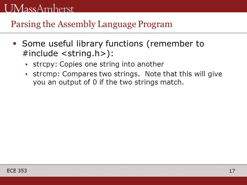 17 ECE 353 Parsing the Assembly Language Program  Some useful library functions (remember to #include ): strcpy: Copies one string into another strcmp: Compares two strings.