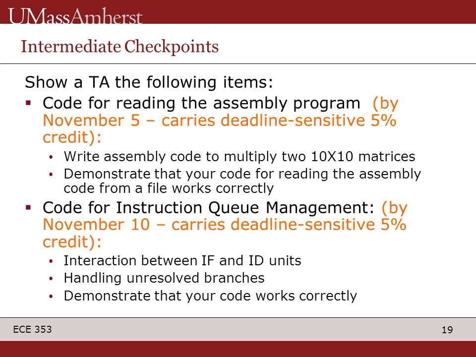 19 ECE 353 Intermediate Checkpoints Show a TA the following items:  Code for reading the assembly program (by November 5 – carries deadline-sensitive 5% credit): Write assembly code to multiply two 10X10 matrices Demonstrate that your code for reading the assembly code from a file works correctly  Code for Instruction Queue Management: (by November 10 – carries deadline-sensitive 5% credit): Interaction between IF and ID units Handling unresolved branches Demonstrate that your code works correctly