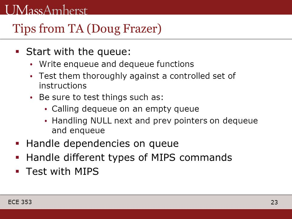 23 ECE 353 Tips from TA (Doug Frazer)  Start with the queue: Write enqueue and dequeue functions Test them thoroughly against a controlled set of instructions Be sure to test things such as: Calling dequeue on an empty queue Handling NULL next and prev pointers on dequeue and enqueue  Handle dependencies on queue  Handle different types of MIPS commands  Test with MIPS