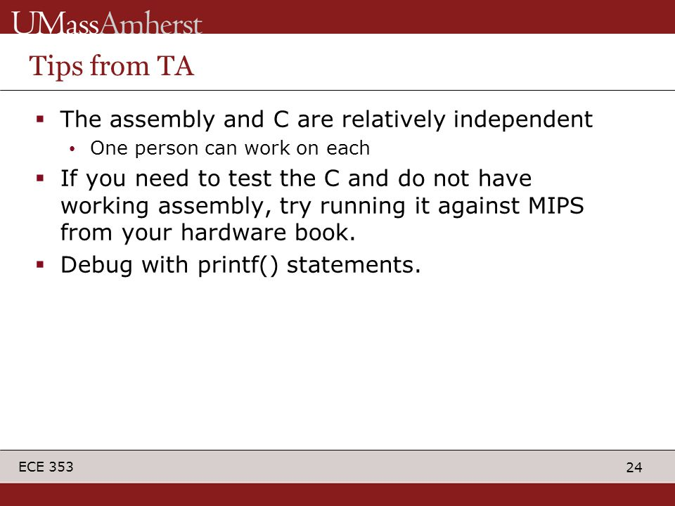 24 ECE 353 Tips from TA  The assembly and C are relatively independent One person can work on each  If you need to test the C and do not have working assembly, try running it against MIPS from your hardware book.