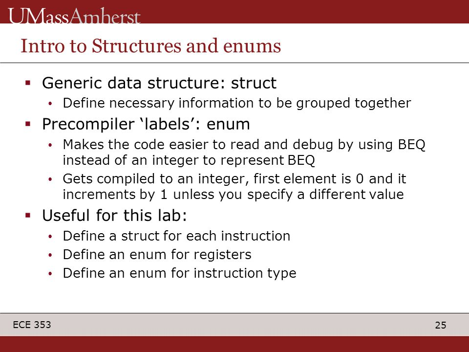 25 ECE 353 Intro to Structures and enums  Generic data structure: struct Define necessary information to be grouped together  Precompiler 'labels': enum Makes the code easier to read and debug by using BEQ instead of an integer to represent BEQ Gets compiled to an integer, first element is 0 and it increments by 1 unless you specify a different value  Useful for this lab: Define a struct for each instruction Define an enum for registers Define an enum for instruction type