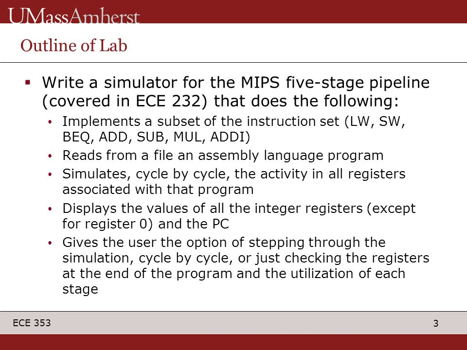3 ECE 353 Outline of Lab  Write a simulator for the MIPS five-stage pipeline (covered in ECE 232) that does the following: Implements a subset of the instruction set (LW, SW, BEQ, ADD, SUB, MUL, ADDI) Reads from a file an assembly language program Simulates, cycle by cycle, the activity in all registers associated with that program Displays the values of all the integer registers (except for register 0) and the PC Gives the user the option of stepping through the simulation, cycle by cycle, or just checking the registers at the end of the program and the utilization of each stage
