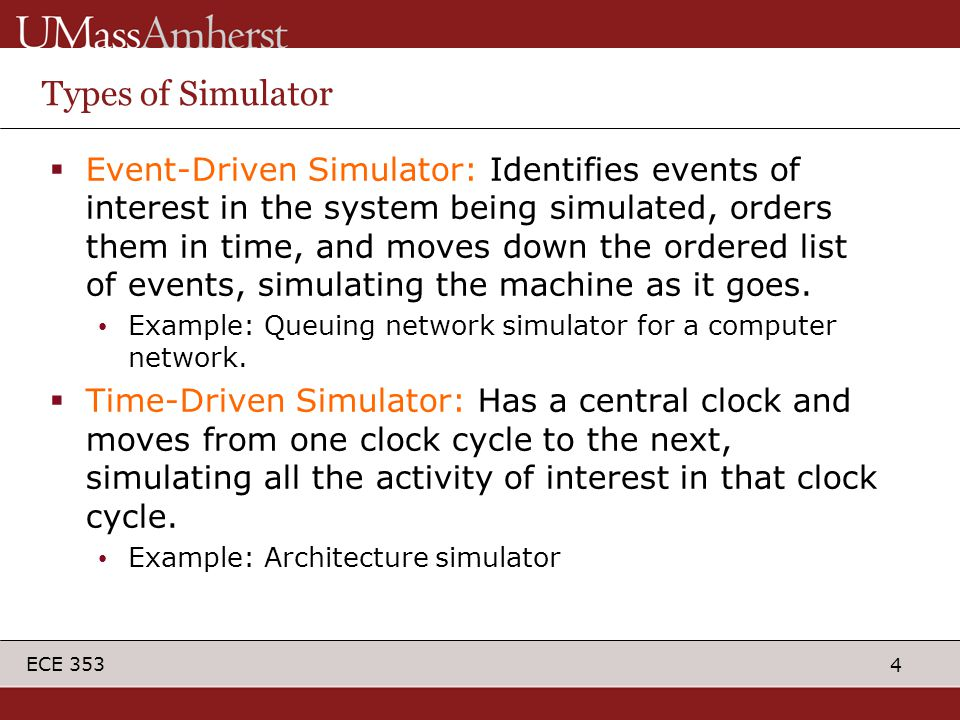 4 ECE 353 Types of Simulator  Event-Driven Simulator: Identifies events of interest in the system being simulated, orders them in time, and moves down the ordered list of events, simulating the machine as it goes.