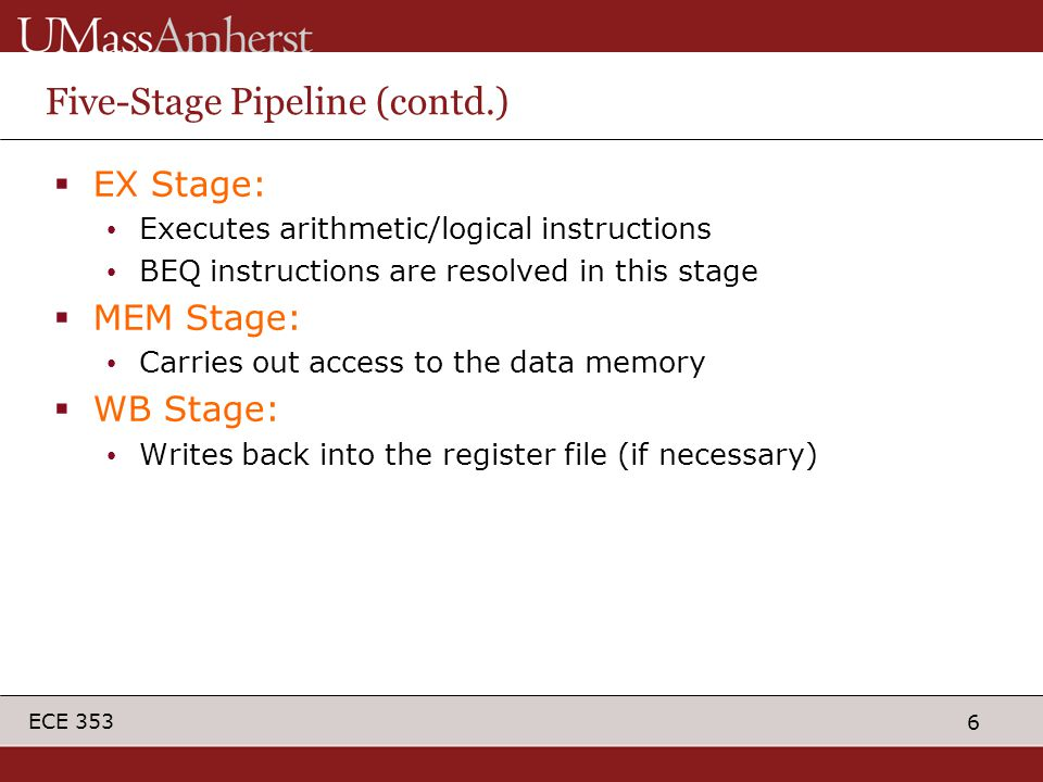 6 ECE 353 Five-Stage Pipeline (contd.)  EX Stage: Executes arithmetic/logical instructions BEQ instructions are resolved in this stage  MEM Stage: C
