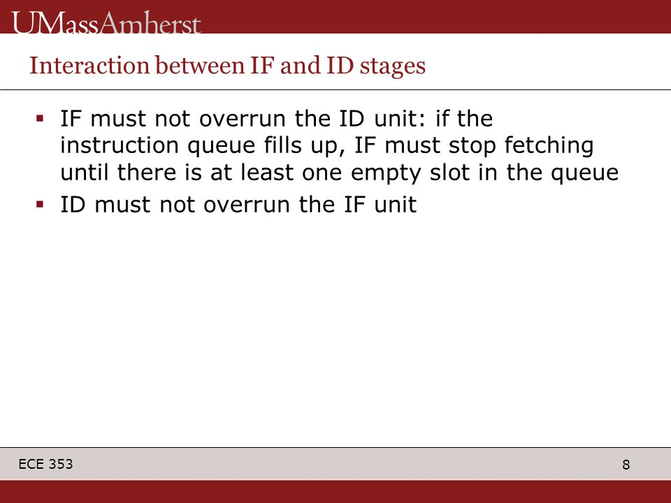 8 ECE 353 Interaction between IF and ID stages  IF must not overrun the ID unit: if the instruction queue fills up, IF must stop fetching until there is at least one empty slot in the queue  ID must not overrun the IF unit