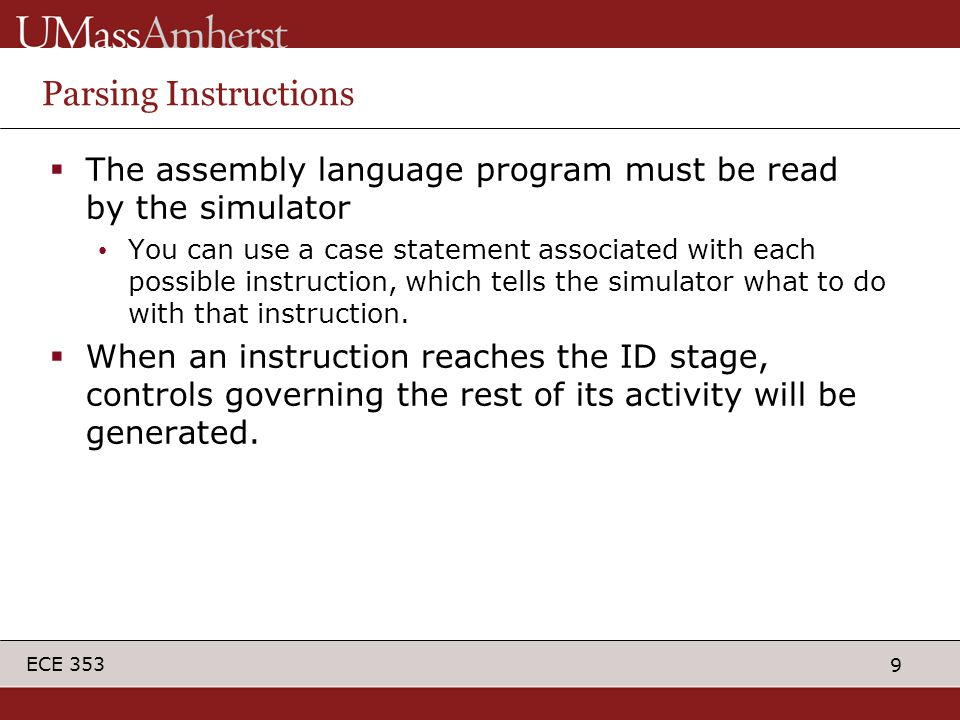 9 ECE 353 Parsing Instructions  The assembly language program must be read by the simulator You can use a case statement associated with each possibl