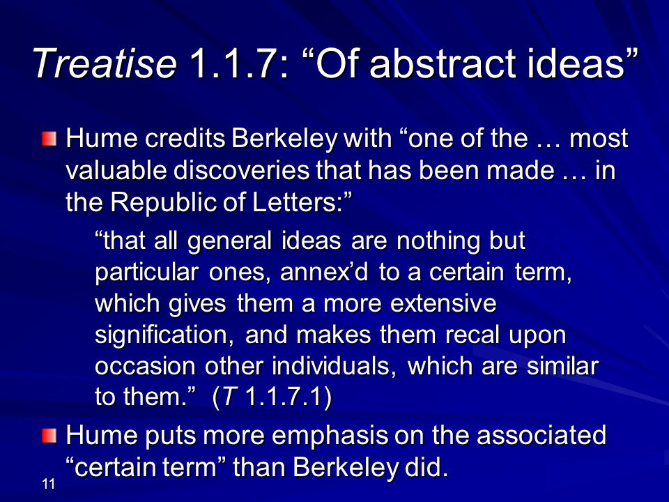 11 Treatise 1.1.7: Of abstract ideas Hume credits Berkeley with one of the … most valuable discoveries that has been made … in the Republic of Letters: that all general ideas are nothing but particular ones, annex'd to a certain term, which gives them a more extensive signification, and makes them recal upon occasion other individuals, which are similar to them. (T 1.1.7.1) Hume puts more emphasis on the associated certain term than Berkeley did.
