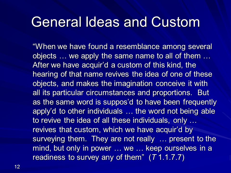12 General Ideas and Custom When we have found a resemblance among several objects … we apply the same name to all of them … After we have acquir'd a custom of this kind, the hearing of that name revives the idea of one of these objects, and makes the imagination conceive it with all its particular circumstances and proportions.