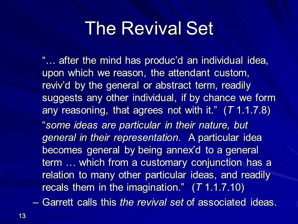 13 The Revival Set … after the mind has produc'd an individual idea, upon which we reason, the attendant custom, reviv'd by the general or abstract term, readily suggests any other individual, if by chance we form any reasoning, that agrees not with it. (T 1.1.7.8) some ideas are particular in their nature, but general in their representation.