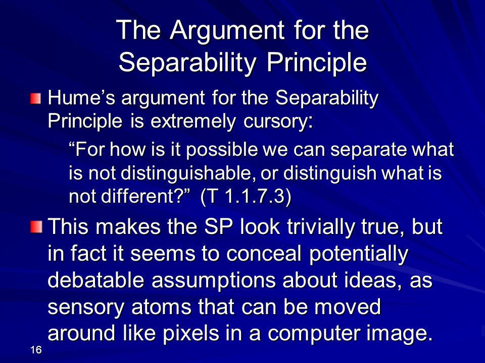 16 The Argument for the Separability Principle Hume's argument for the Separability Principle is extremely cursory : For how is it possible we can separate what is not distinguishable, or distinguish what is not different? (T 1.1.7.3) This makes the SP look trivially true, but in fact it seems to conceal potentially debatable assumptions about ideas, as sensory atoms that can be moved around like pixels in a computer image.