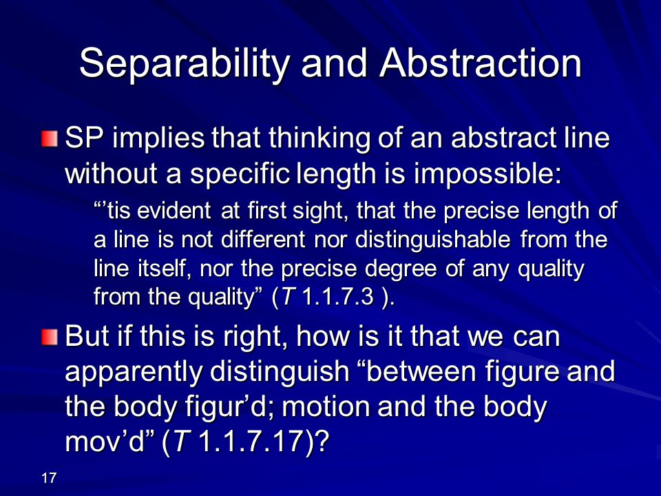 17 Separability and Abstraction SP implies that thinking of an abstract line without a specific length is impossible: 'tis evident at first sight, that the precise length of a line is not different nor distinguishable from the line itself, nor the precise degree of any quality from the quality (T 1.1.7.3 ).