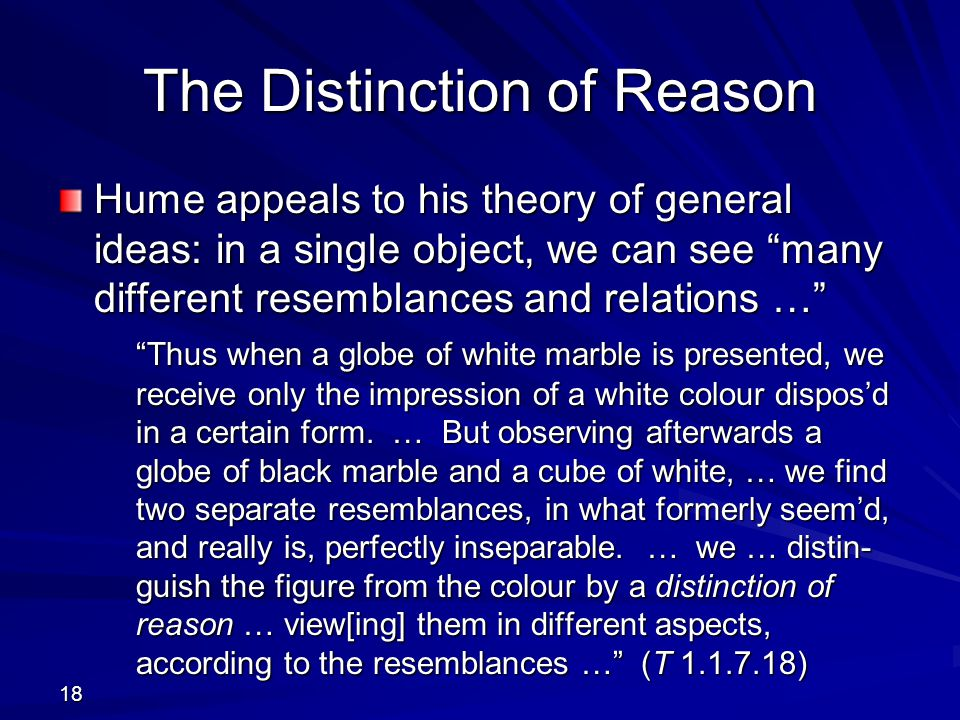 18 The Distinction of Reason Hume appeals to his theory of general ideas: in a single object, we can see many different resemblances and relations … Thus when a globe of white marble is presented, we receive only the impression of a white colour dispos'd in a certain form.