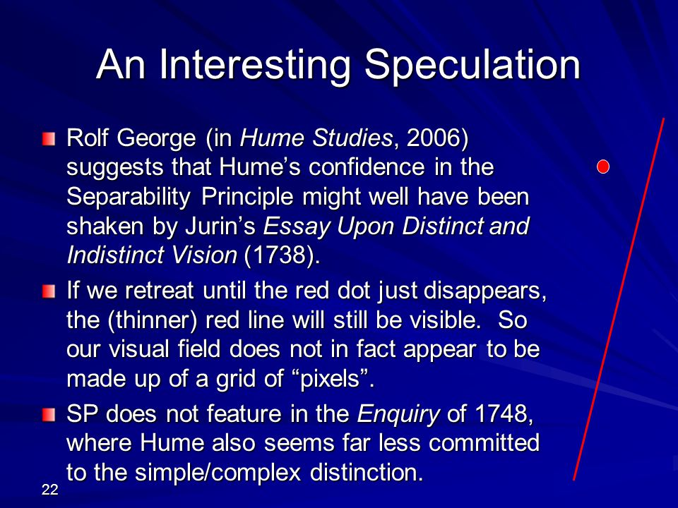 22 An Interesting Speculation Rolf George (in Hume Studies, 2006) suggests that Hume's confidence in the Separability Principle might well have been shaken by Jurin's Essay Upon Distinct and Indistinct Vision (1738).