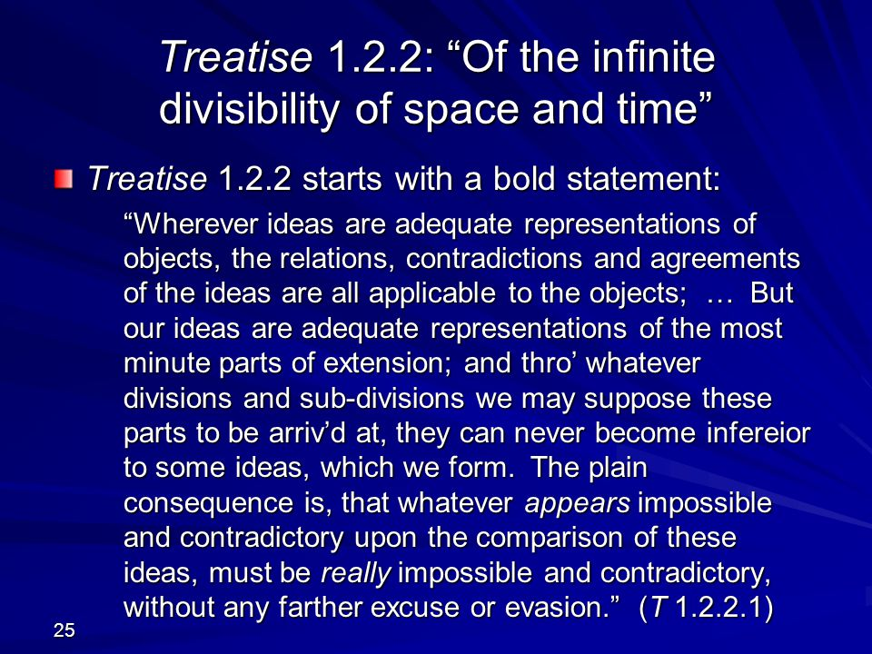 25 Treatise 1.2.2: Of the infinite divisibility of space and time Treatise 1.2.2 starts with a bold statement: Wherever ideas are adequate representations of objects, the relations, contradictions and agreements of the ideas are all applicable to the objects; … But our ideas are adequate representations of the most minute parts of extension; and thro' whatever divisions and sub-divisions we may suppose these parts to be arriv'd at, they can never become infereior to some ideas, which we form.