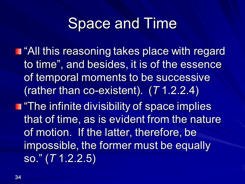 34 Space and Time All this reasoning takes place with regard to time , and besides, it is of the essence of temporal moments to be successive (rather than co-existent).
