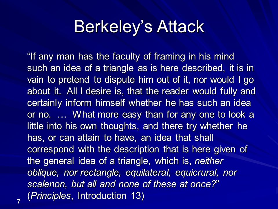 7 Berkeley's Attack If any man has the faculty of framing in his mind such an idea of a triangle as is here described, it is in vain to pretend to dispute him out of it, nor would I go about it.