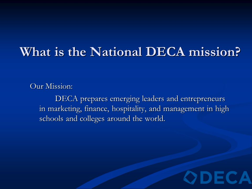 What is the National DECA mission? Our Mission: DECA prepares emerging leaders and entrepreneurs in marketing, finance, hospitality, and management in