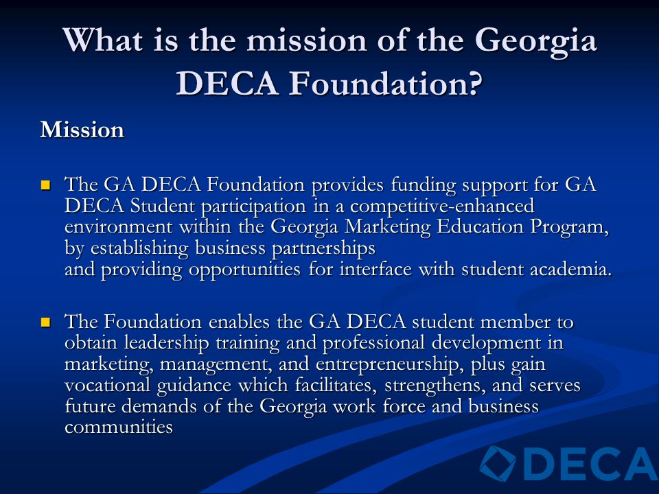 What is the mission of the Georgia DECA Foundation? Mission The GA DECA Foundation provides funding support for GA DECA Student participation in a com
