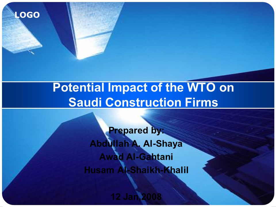 LOGO Potential Impact of the WTO on Saudi Construction Firms Prepared by: Abdullah A.